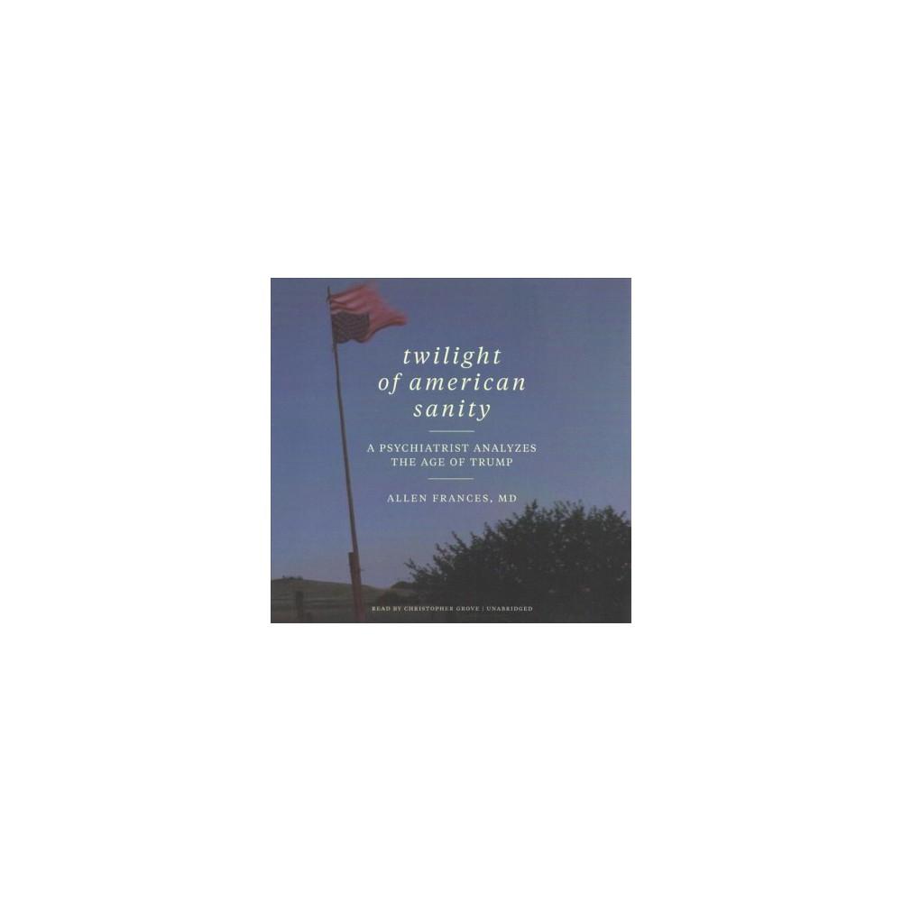Twilight of American Sanity : A Psychiatrist Analyzes the Age of Trump - Unabridged (CD/Spoken Word)