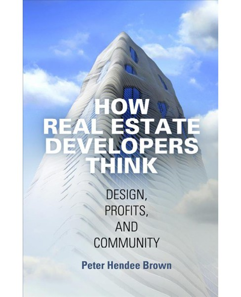 How Real Estate Developers Think : Design, Profits, and Community -  by Peter Hendee Brown (Paperback) - image 1 of 1