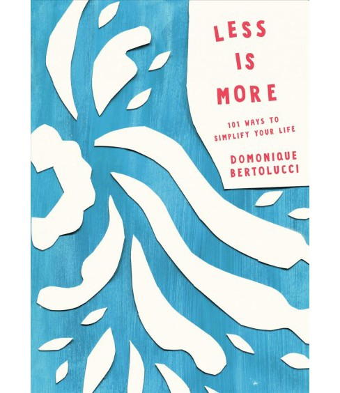 Less Is More : 101 Ways to Simplify Your Life -  by Domonique Bertolucci (Hardcover) - image 1 of 1