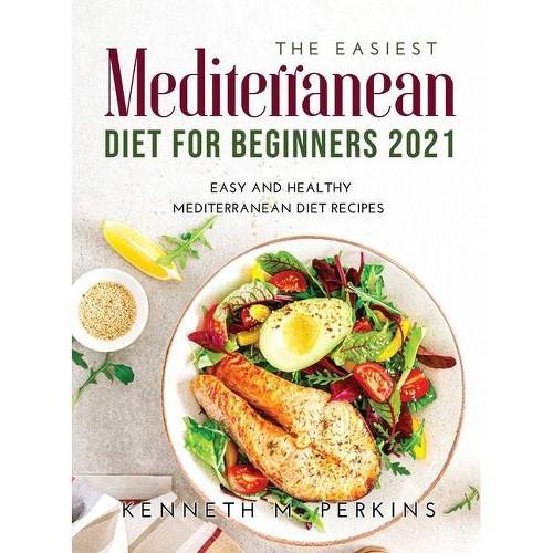 The Easiest Mediterranean Diet for Beginners 2021 - by Kenneth M Perkins (Hardcover)