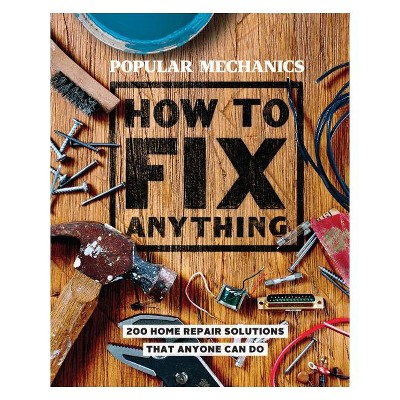 Popular Mechanics How to Fix Anything : Essential Home Repairs Anyone Can Do -  (Hardcover)