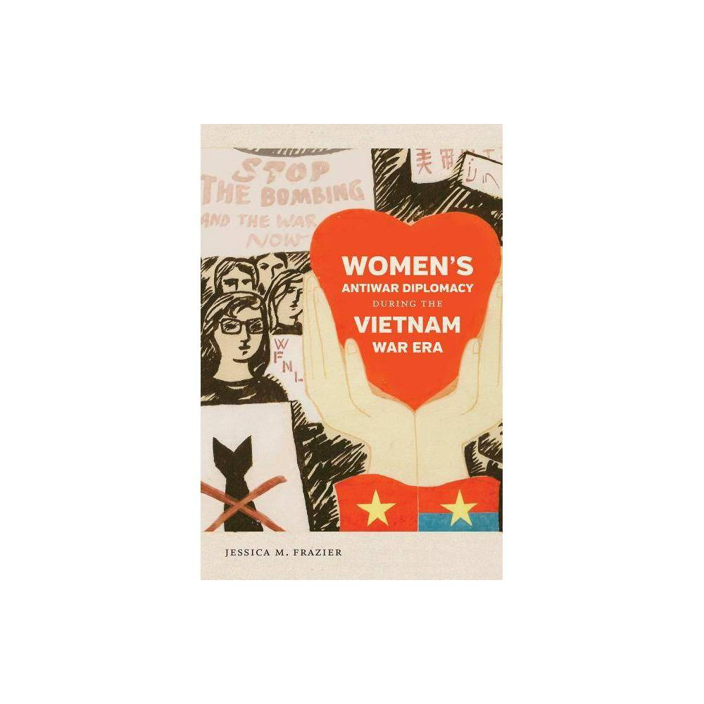 Womens Antiwar Diplomacy During the Vietnam War Era - (Gender and American Culture) by Jessica M Frazier (Paperback)