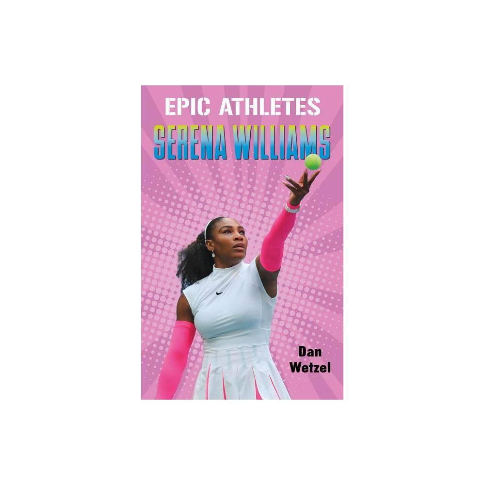 Epic Athletes Serena Williams Epic Athletes 3 By Dan Wetzel Hardcover