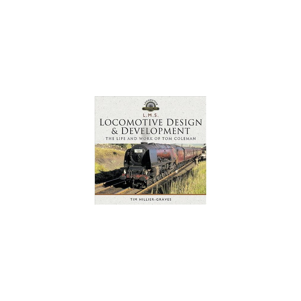 L M S Locomotive Design and Development : The Life and Work of Tom Coleman - (Hardcover)