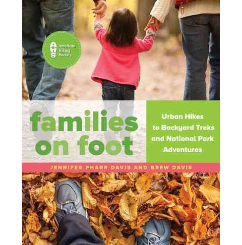 Families on Foot : Urban Hikes to Backyard Treks and National Park Adventures (Paperback) (Jennifer - image 1 of 1
