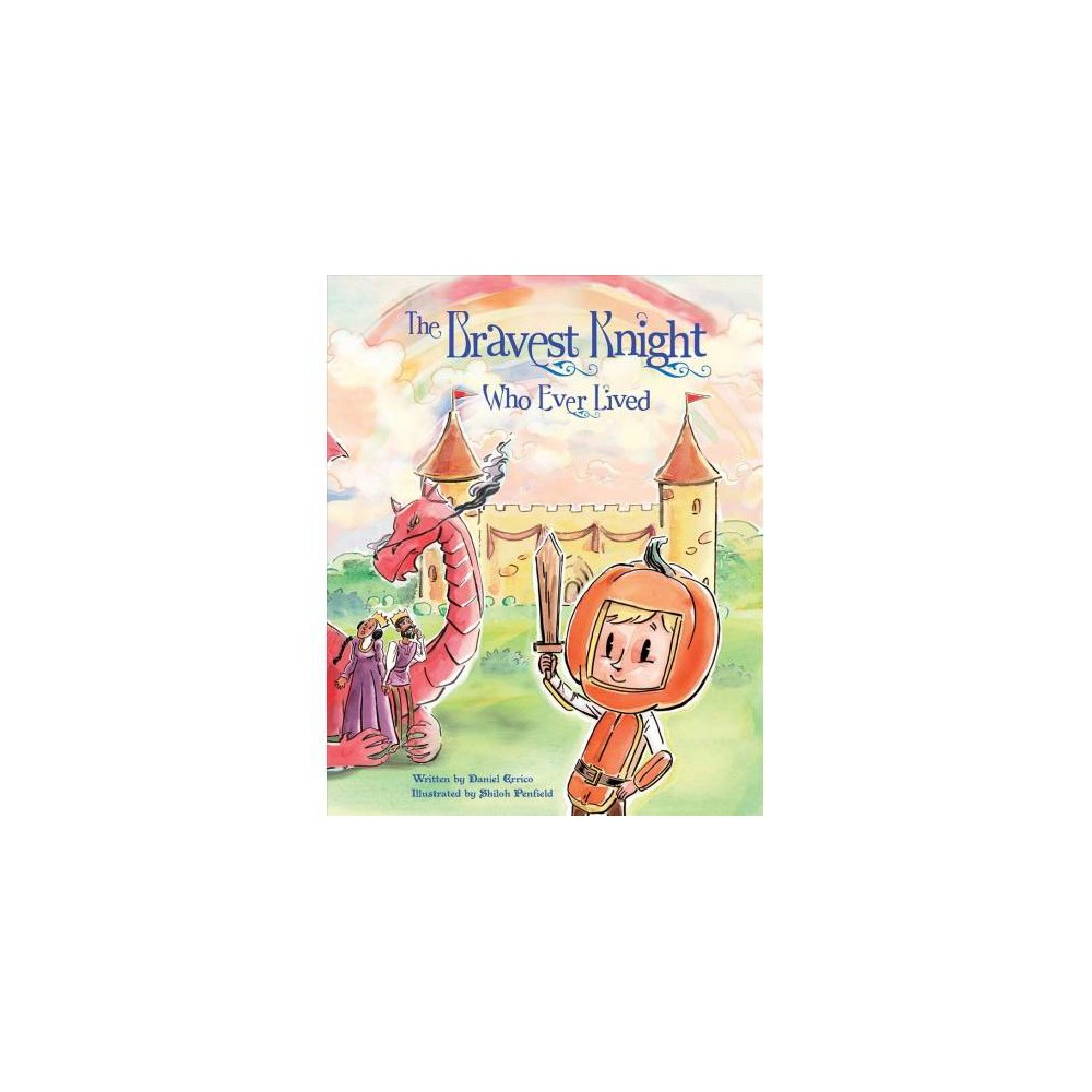 Bravest Knight Who Ever Lived - by Daniel Errico (Hardcover)