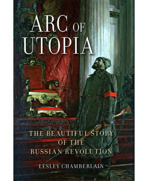 Arc of Utopia : The Beautiful Story of the Russian Revolution -  by Lesley Chamberlain (Hardcover) - image 1 of 1