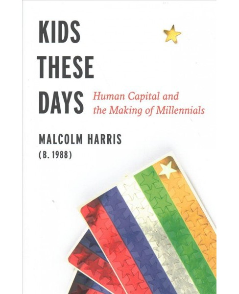 Kids These Days : Human Capital and the Making of Millennials -  by Malcolm Harris (Hardcover) - image 1 of 1
