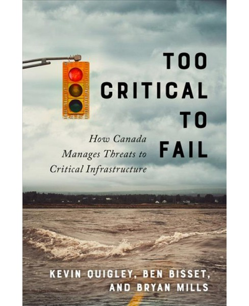 Too Critical to Fail : How Canada Manages Threats to Critical Infrastructure -  (Hardcover) - image 1 of 1