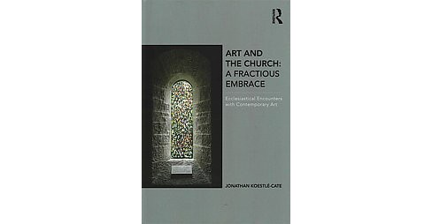 Art and the Church : A Fractious Embrace; Ecclesiastical Encounters with Contemporary Art (Hardcover) - image 1 of 1