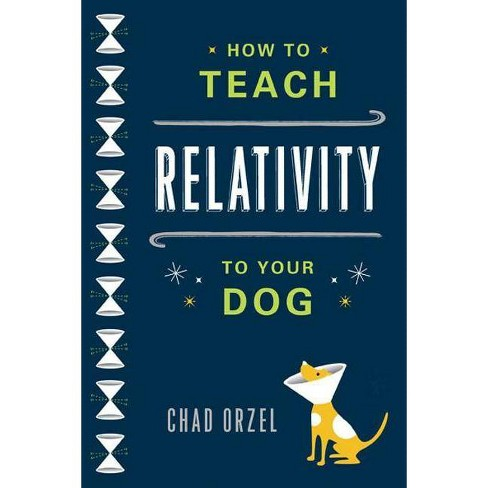 How to Teach Relativity to Your Dog - by  Chad Orzel (Paperback) - image 1 of 1