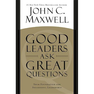 Good Leaders Ask Great Questions - by  John C Maxwell (Paperback)