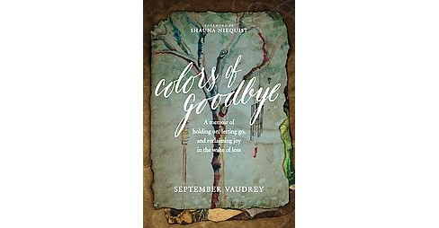 Colors of Goodbye : A Memoir of Holding On, Letting Go, and Reclaiming Joy in the Wake of Loss - image 1 of 1