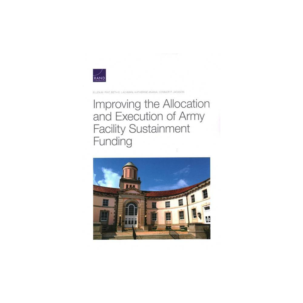 Improving The Allocation And Execution Of Army Facility Sustainment Funding By Ellen M Pint Beth E Lachman Katherine Anania Paperback