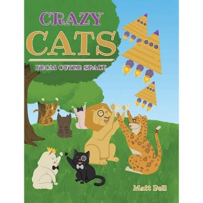 Crazy Cats From Outer Space - by  Matt Bell (Hardcover)