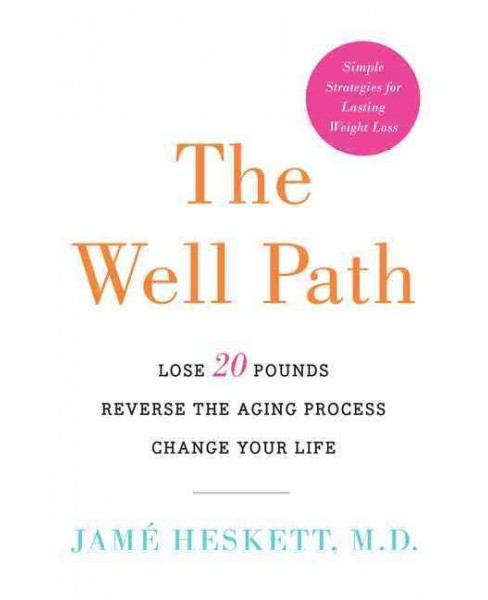 Well Path : Lose 20 Pounds, Reverse the Aging Process, Change Your Life (Hardcover) (M.D. Jame Heskett) - image 1 of 1