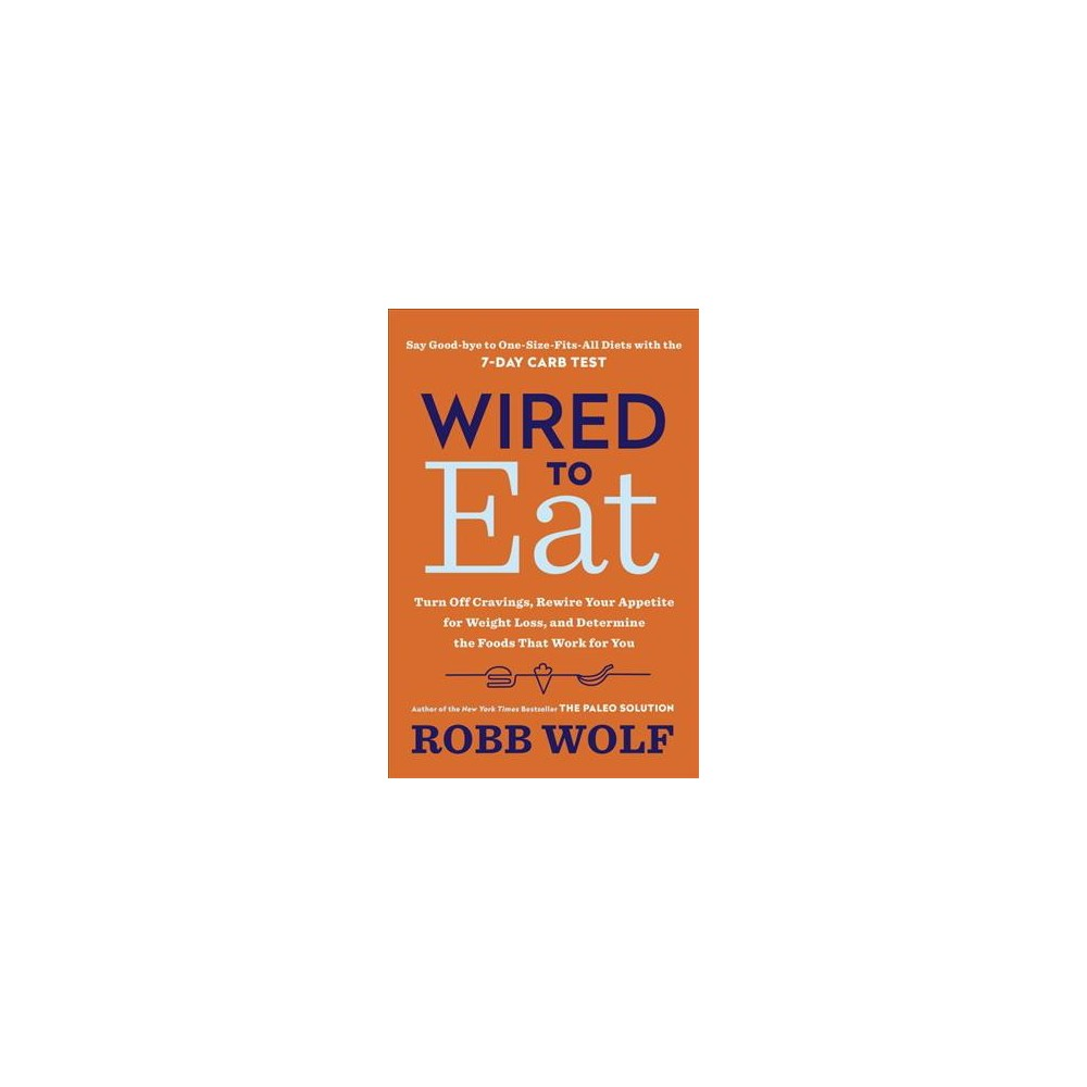 Wired to Eat : Turn Off Cravings, Rewire Your Appetite for Weight Loss, and Determine the Foods That