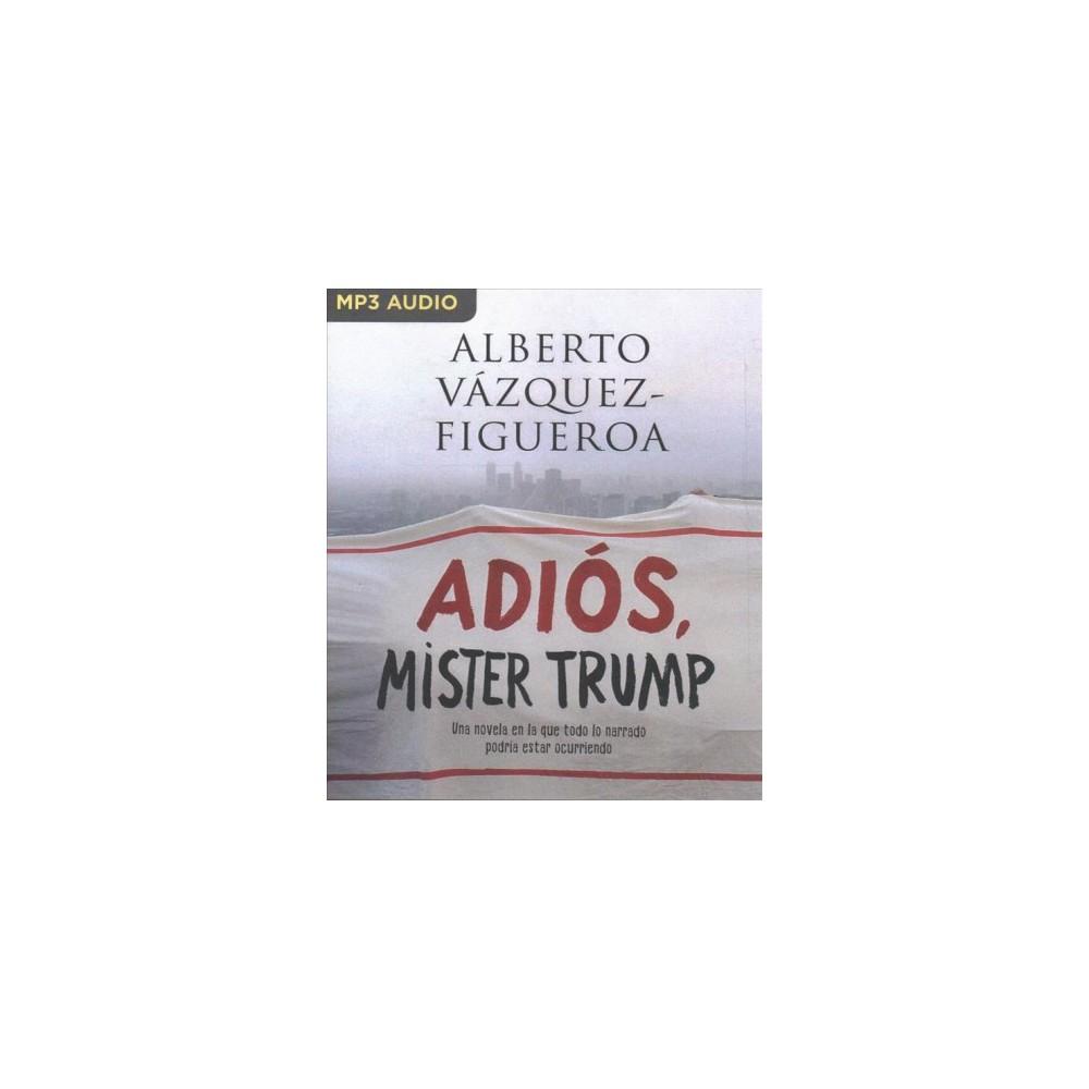 Adiós Mister Trump : Una Novela En La Que Todo Lo Narrado Podría Estar Ocurriendo Ahora Mismo