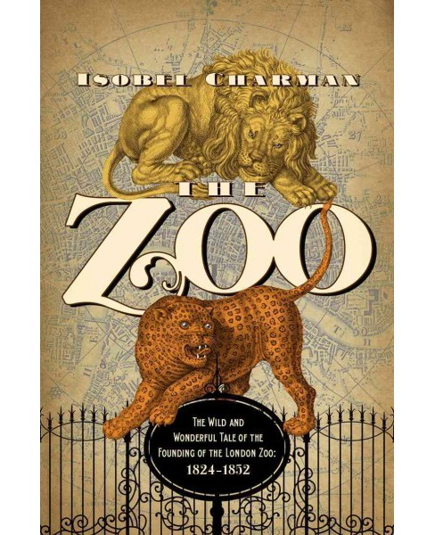 Zoo : The Wild and Wonderful Tale of the Founding of London Zoo: 1826-1851 -  (Hardcover) - image 1 of 1