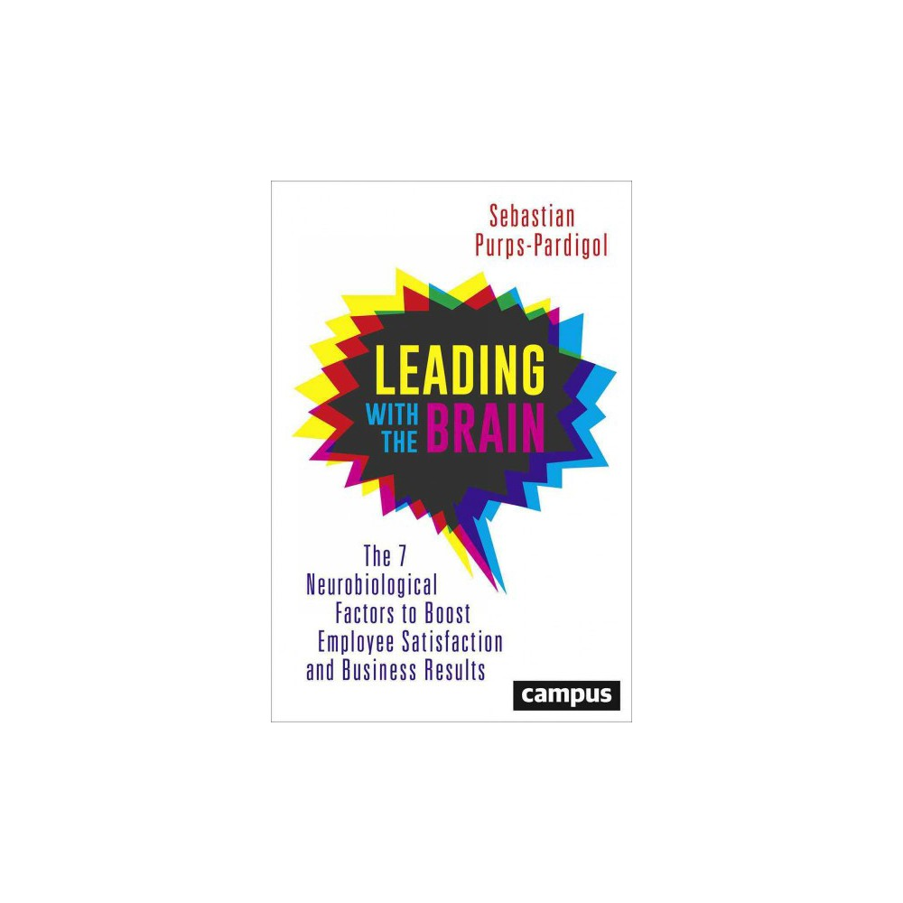 Leading With the Brain : The 7 Neurobiological Factors to Boost Employee Satisfaction and Business