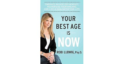 Your Best Age Is Now : Embrace an Ageless Mindset, Reenergize Your Dreams, and Live a Soul-satisfying - image 1 of 1