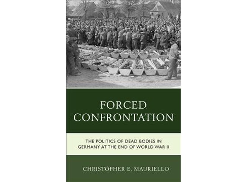 Forced Confrontation : The Politics of Dead Bodies in Germany at the End of World War II -  (Hardcover) - image 1 of 1