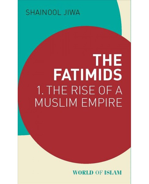 Fatimids : The Rise of a Muslim Dynasty 909 – 969 (Paperback) (Shainool Jiwa) - image 1 of 1