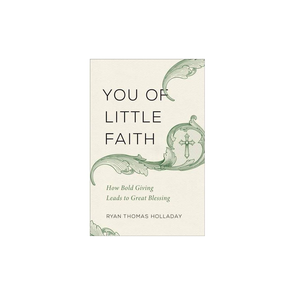 You of Little Faith : How Bold Giving Leads to Great Blessing - by Ryan Thomas Holladay (Paperback)