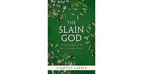 Slain God : Anthropologists and the Christian Faith (Reprint) (Paperback) (Timothy Larsen) - image 1 of 1