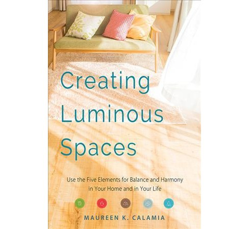 Creating Luminous Spaces : Use the Five Elements for Balance and Harmony in Your Home and in Your Life - image 1 of 1