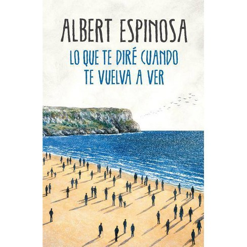 Lo Que Te Diré Cuando Te Vuelva A Ver What I Ll Tell You When I See You Again By Albert Espinosa Paperback Target