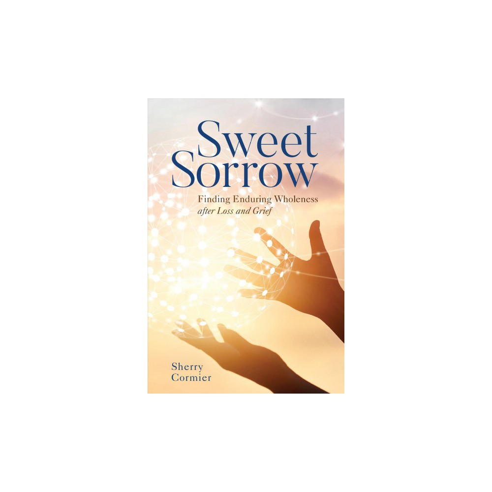 Sweet Sorrow : Finding Enduring Wholeness After Loss and Grief - by Sherry Cormier (Hardcover)