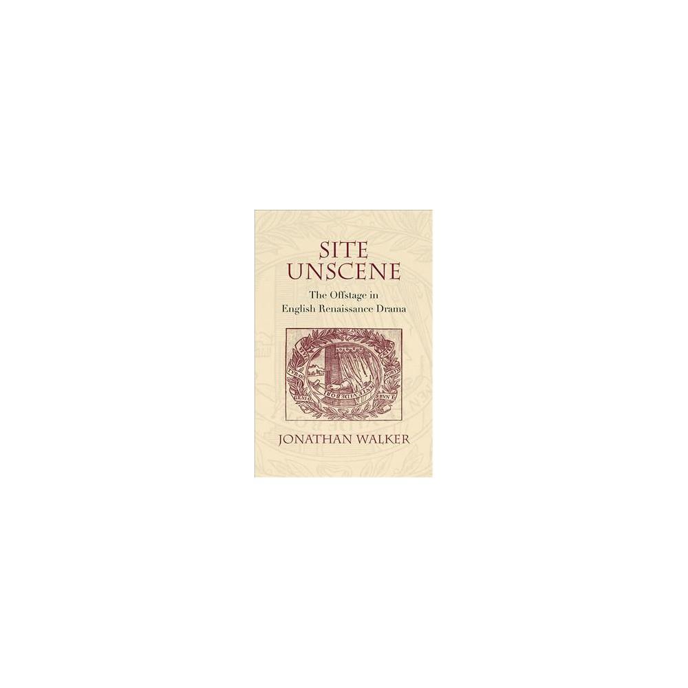 Site Unscene : The Offstage in English Renaissance Drama (Hardcover) (Jonathan Walker)