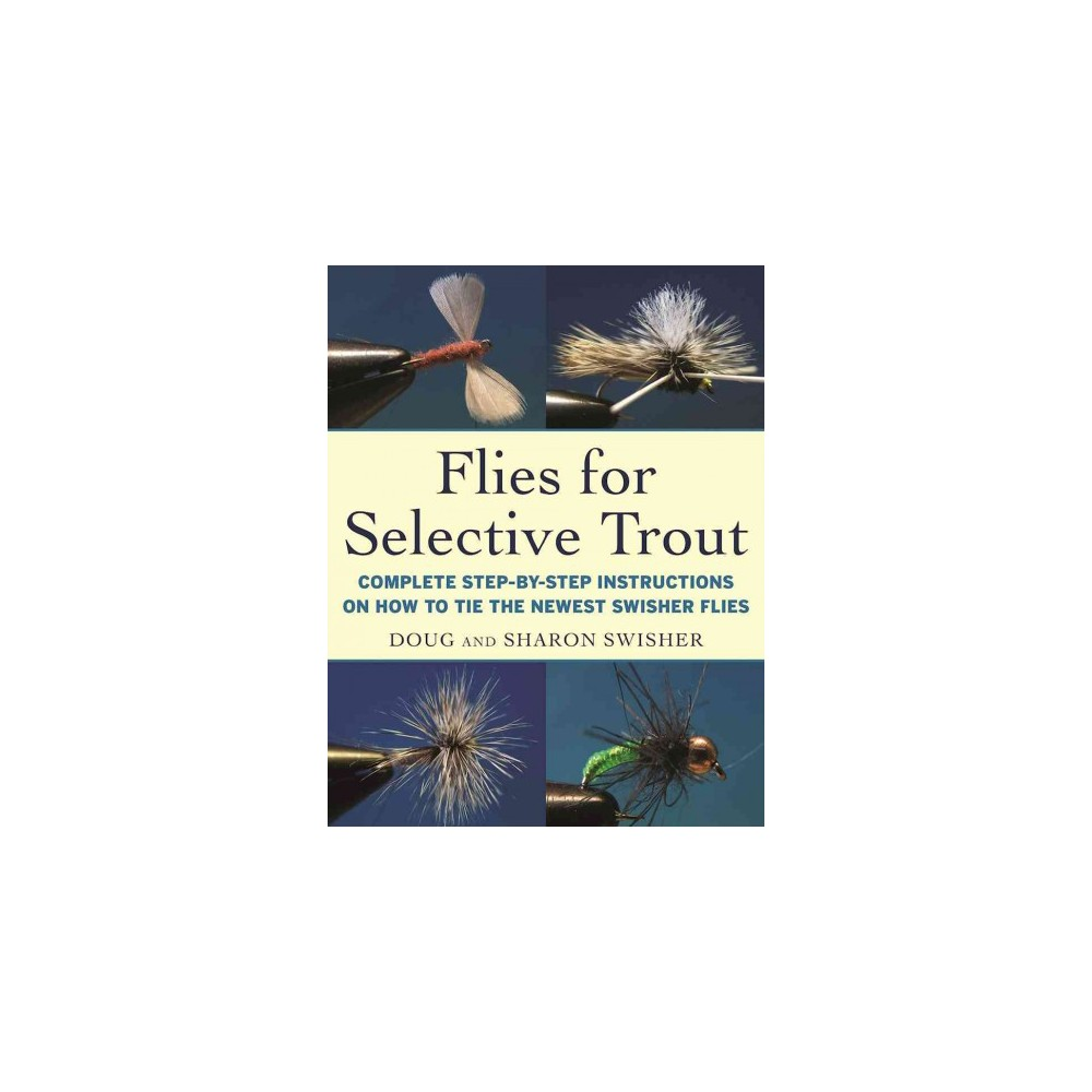 Flies for Selective Trout : Complete Step-by-Step Instructions on How to Tie the Newest Swisher Flies