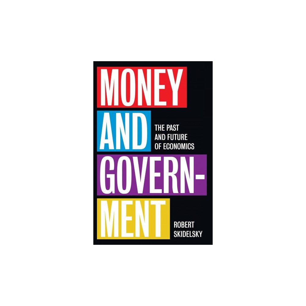 Money and Government : The Past and Future of Economics - by Robert Skidelsky (Hardcover)