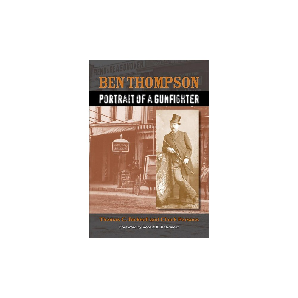 Ben Thompson : Portrait of a Gunfighter - by Thomas C. Bicknell & Chuck Parsons (Hardcover)