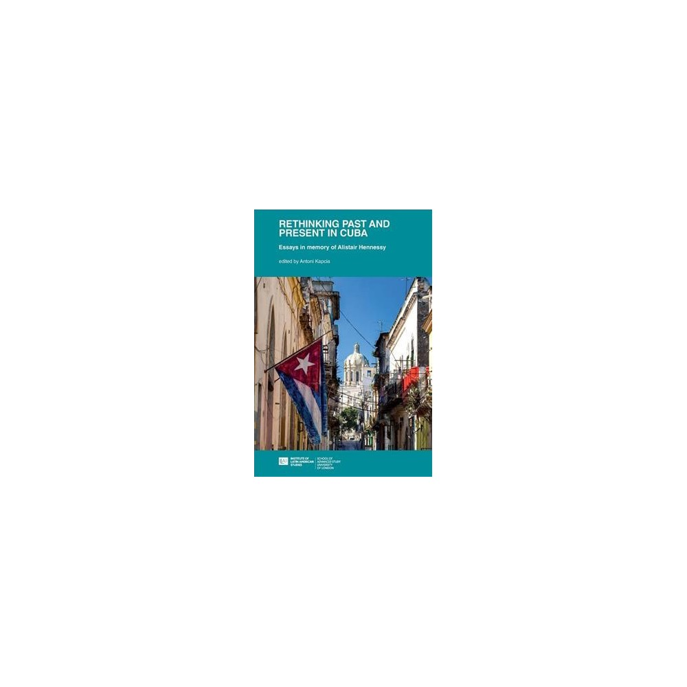 Rethinking Past and Present in Cuba : Essays in Memory of Alistair Hennessy - (Paperback)