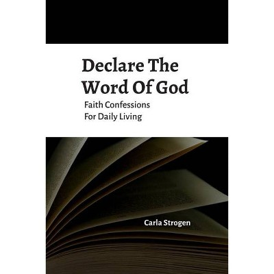 Declare The Word Of God Faith Confessions For Daily Living - by  Carla Yvette Strogen (Paperback)