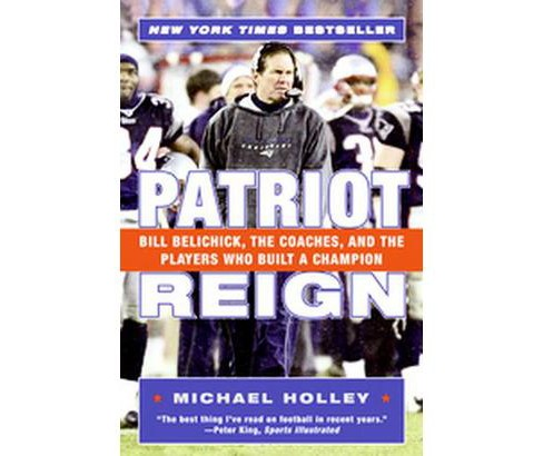 Patriot Reign : Bill Belichick, The Coaches, And The Players Who Built A Champion (Reprint) (Paperback) - image 1 of 1