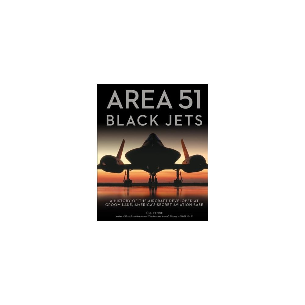 Area 51 Black Jets : A History of the Aircraft Developed at Groom Lake, America's Secret Aviation Base
