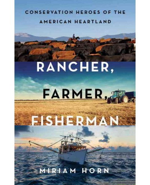 Rancher, Farmer, Fisherman : Conservation Heroes of the American Heartland (Hardcover) (Miriam Horn) - image 1 of 1