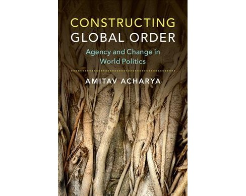 Constructing Global Order : Agency and Change in World Politics -  by Amitav Acharya (Paperback) - image 1 of 1