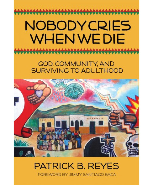 Nobody Cries When We Die : God, Community, and Surviving to Adulthood (Paperback) (Patrick B. Reyes) - image 1 of 1