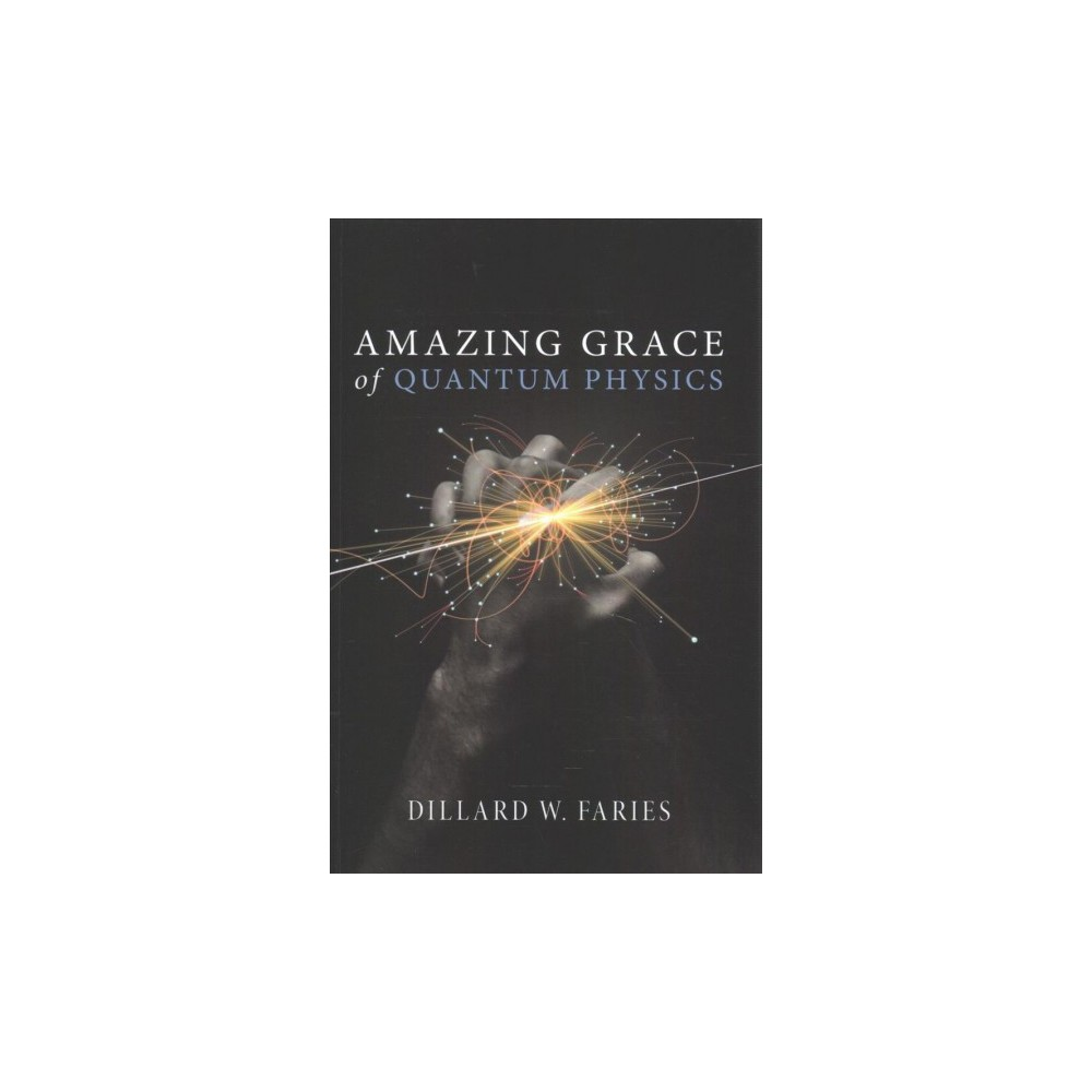 Amazing Grace of Quantum Physics (Paperback) (Dillard W. Faries)