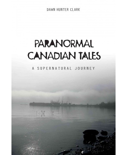 Paranormal Canadian Tales : A Supernatural Journey (Hardcover) (Dawn Hunter Clark) - image 1 of 1