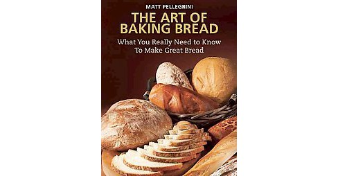 Art of Baking Bread : What You Really Need to Know to Make Great Bread (Paperback) (Matt Pellegrini) - image 1 of 1