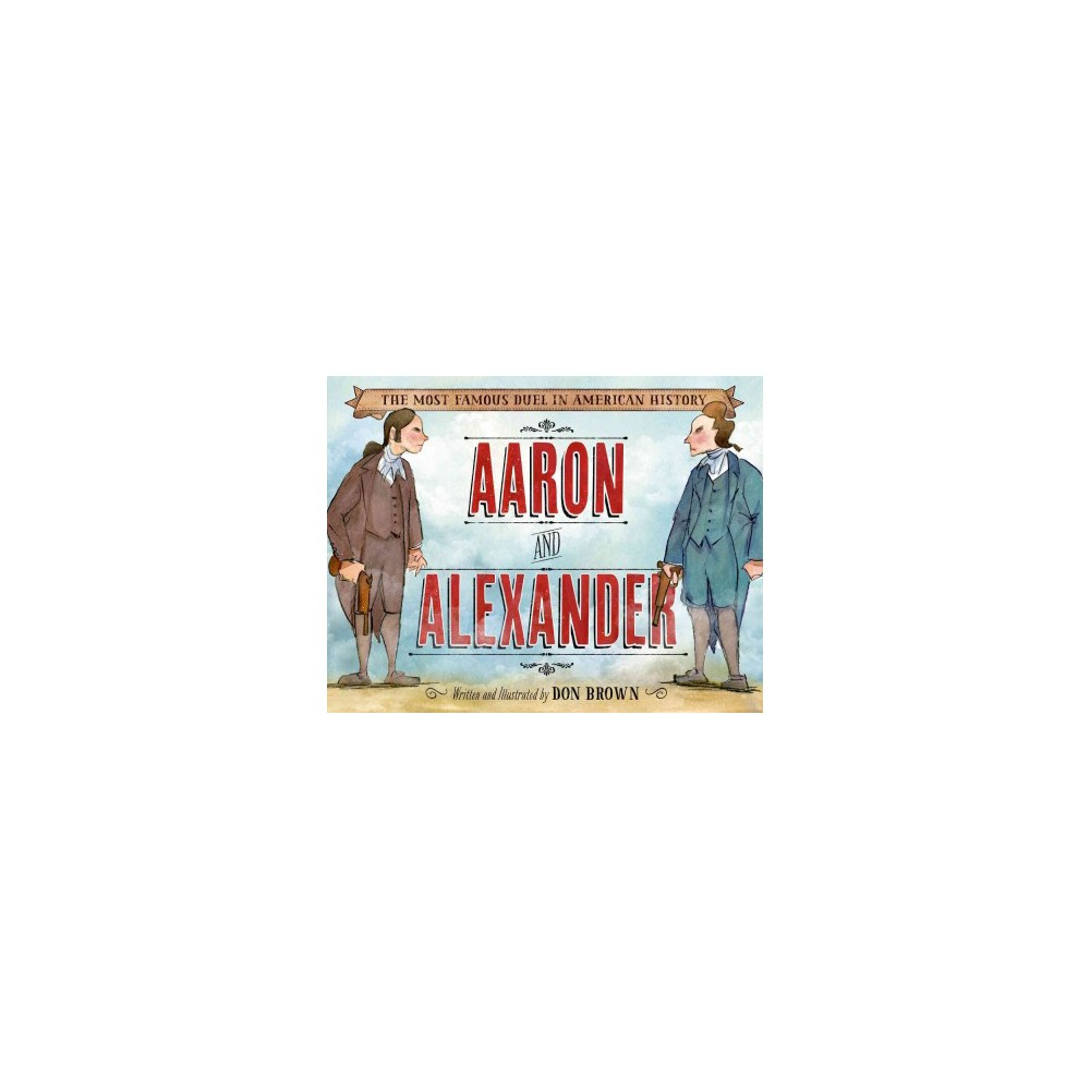 Aaron and Alexander : The Most Famous Duel in American History (School And Library) (Don Brown)