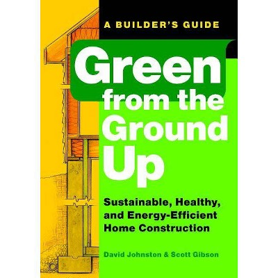 Green from the Ground Up - (Builder's Guide) by  Scott Gibson & David Johnston (Paperback)