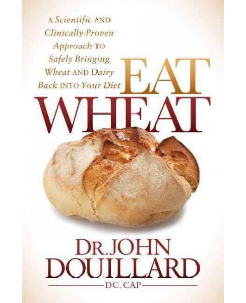 Eat Wheat : A Scientific and Clinically-Proven Approach to Safely Bringing Wheat and Dairy Back into - image 1 of 1