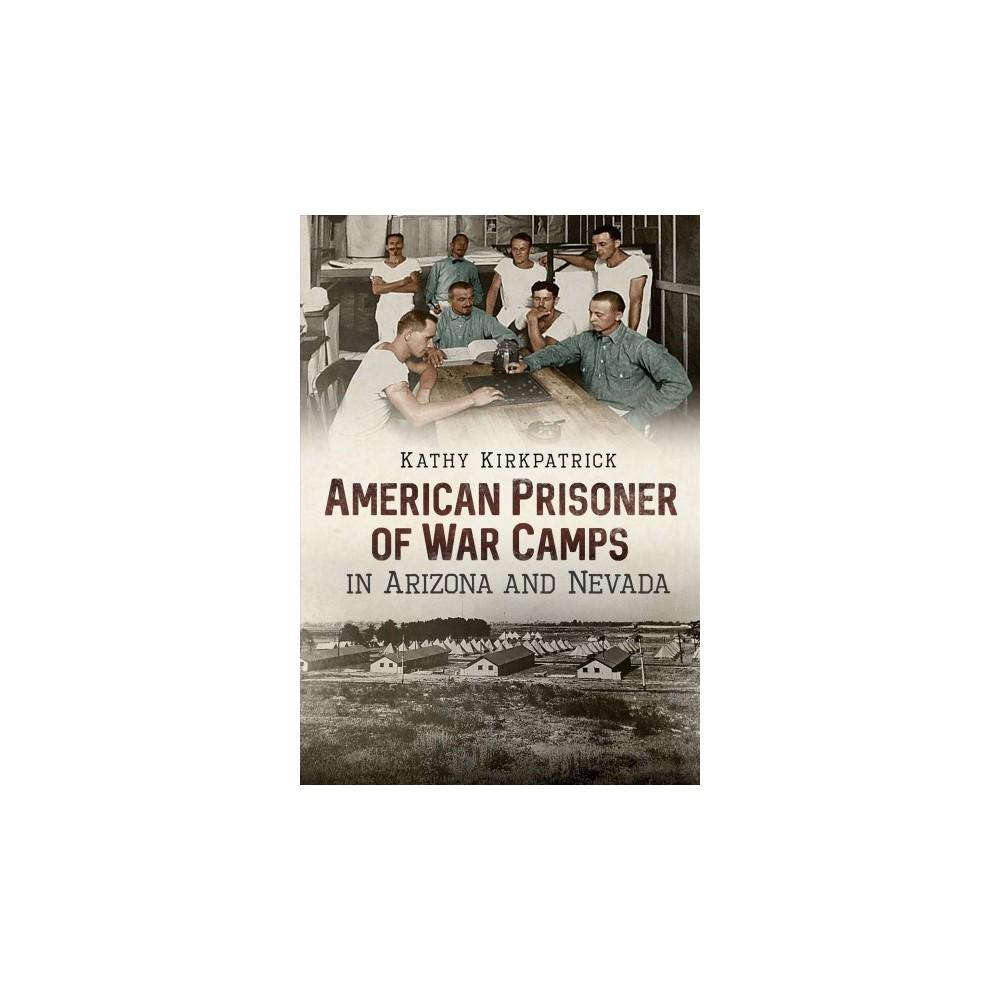 American Prisoner of War Camps in Arizona and Nevada - by Kathy Kirkpatrick (Paperback)